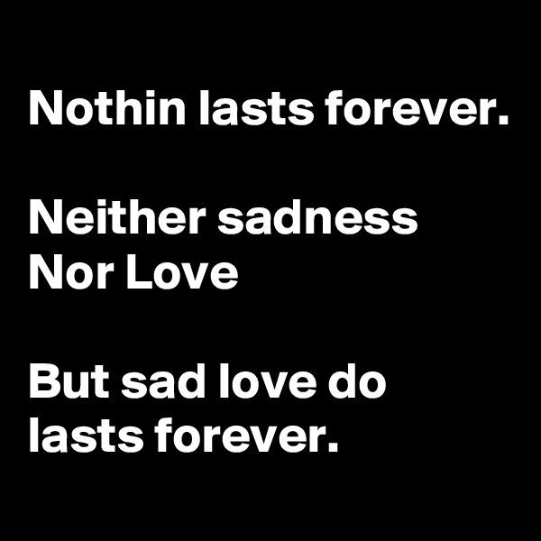 Nothin lasts forever.  Neither sadness  Nor Love  But sad love do lasts forever.