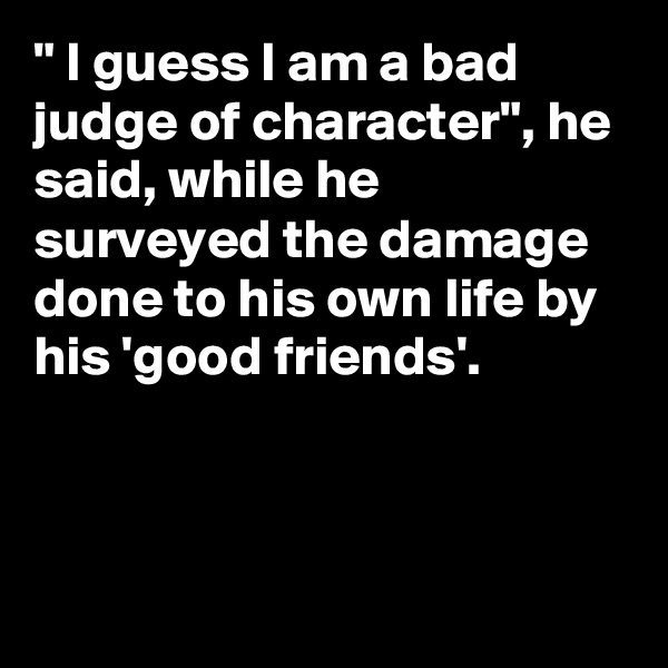 """ I guess I am a bad judge of character"", he said, while he surveyed the damage done to his own life by his 'good friends'."