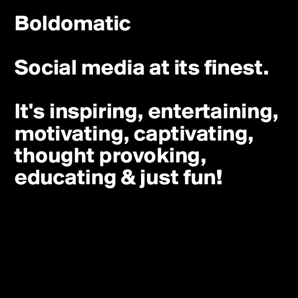 Boldomatic  Social media at its finest.   It's inspiring, entertaining, motivating, captivating, thought provoking, educating & just fun!
