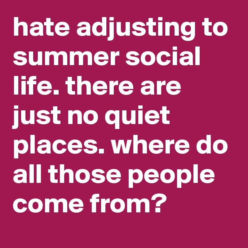 hate adjusting to summer social life. there are just no quiet places. where do all those people come from?