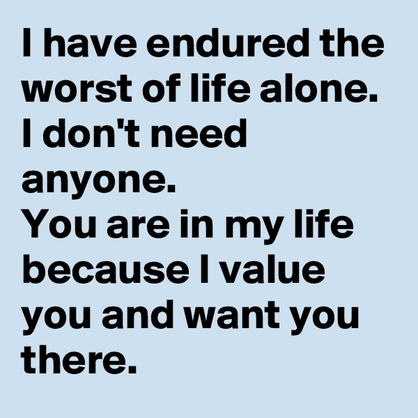 I have endured the worst of life alone. I don't need anyone. You are in my life because I value you and want you there.