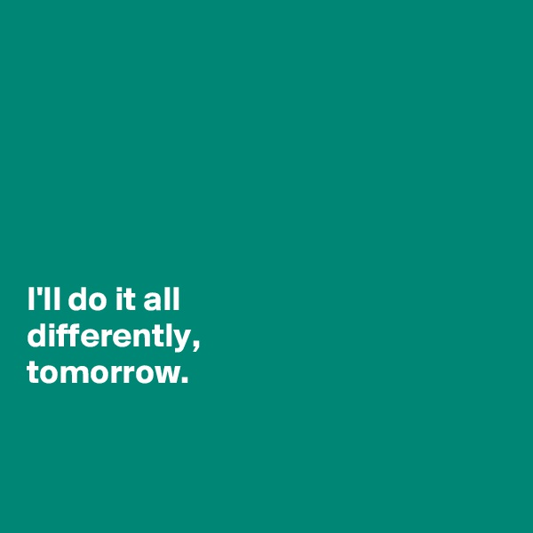 I'll do it all  differently,  tomorrow.