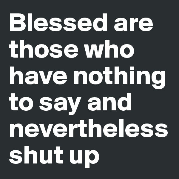 Blessed are those who have nothing to say and    nevertheless shut up