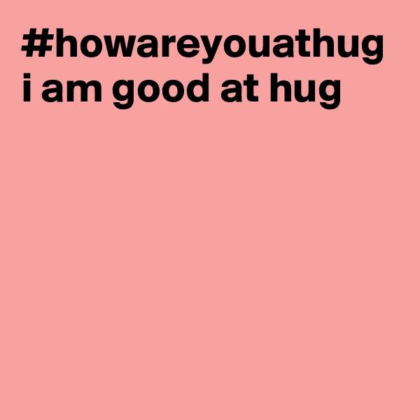 #howareyouathug i am good at hug