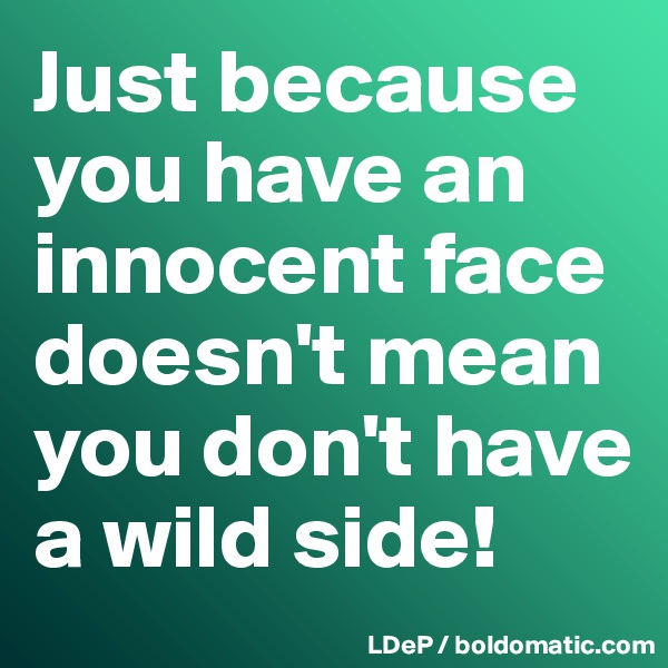 Just because you have an innocent face doesn't mean you don't have a wild side!