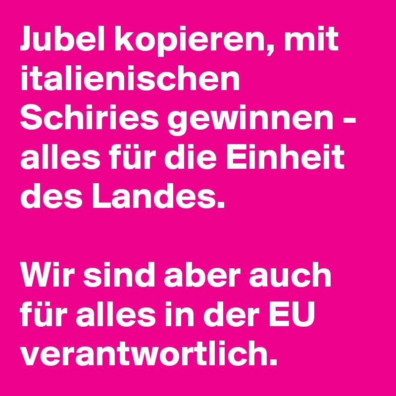 Jubel kopieren, mit italienischen Schiries gewinnen - alles für die Einheit des Landes.  Wir sind aber auch für alles in der EU verantwortlich.
