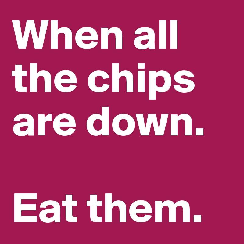 When all the chips are down.  Eat them.