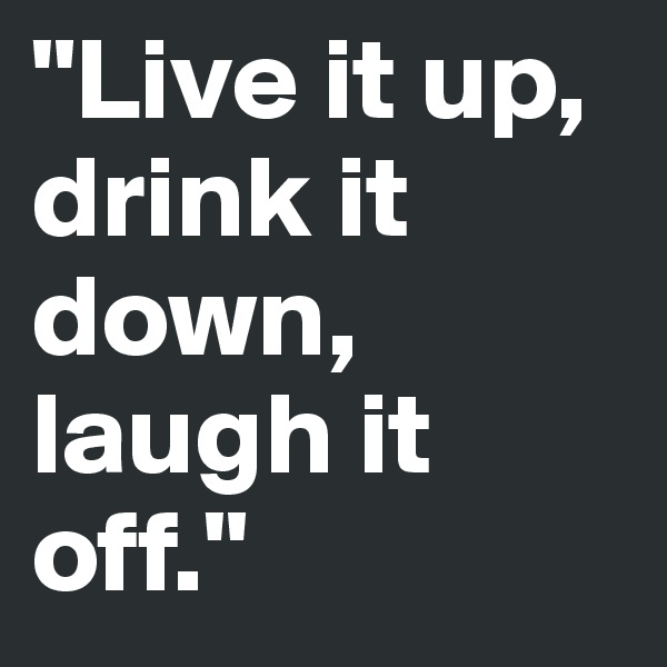 """Live it up, drink it down, laugh it off."""