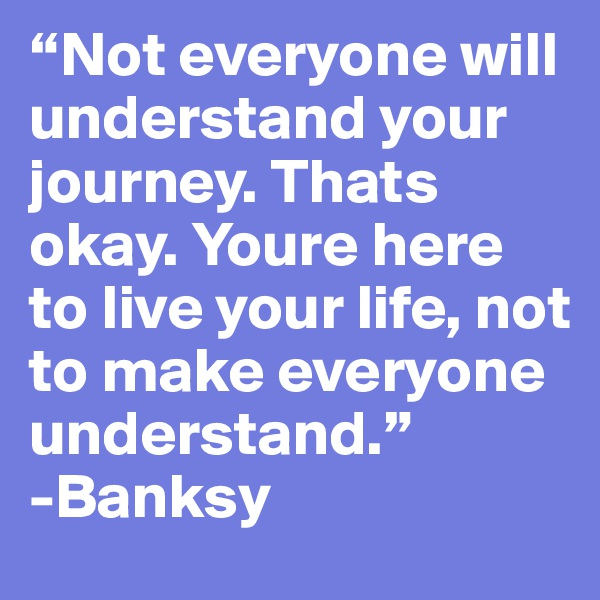 """Not everyone will understand your journey. Thats okay. Youre here to live your life, not to make everyone understand."" -Banksy"