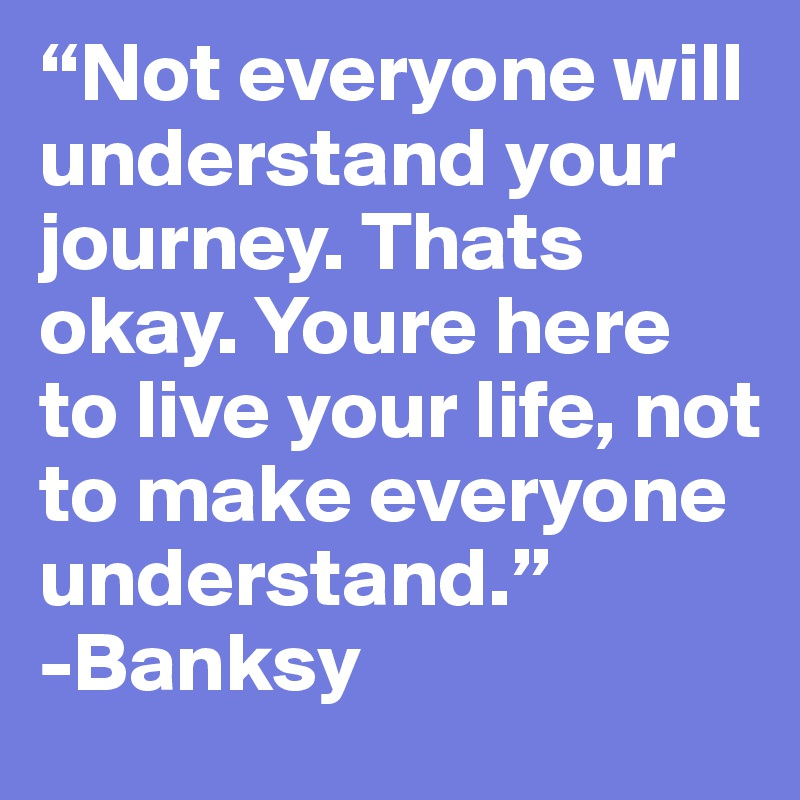 """""""Not everyone will understand your journey. Thats okay. Youre here to live your life, not to make everyone understand."""" -Banksy"""