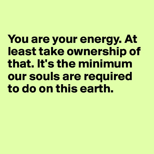 You are your energy. At least take ownership of that. It's the minimum our souls are required to do on this earth.