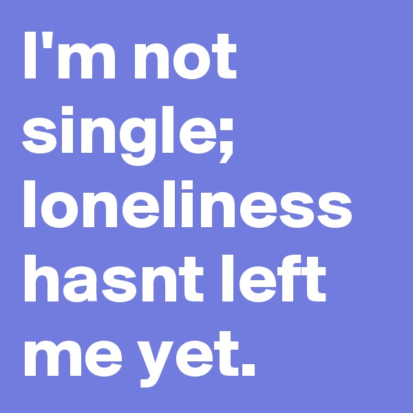 I'm not single; loneliness hasnt left me yet.