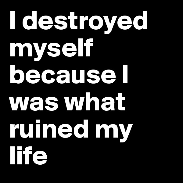I destroyed myself because I was what ruined my life