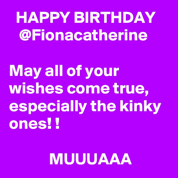 HAPPY BIRTHDAY    @Fionacatherine  May all of your wishes come true, especially the kinky ones! !              MUUUAAA