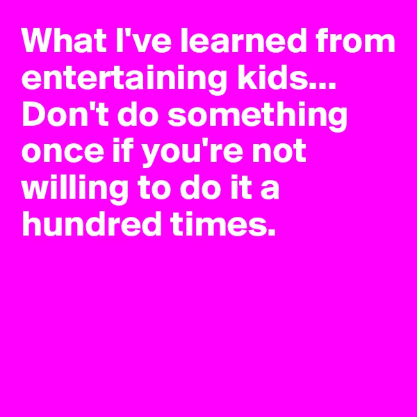 What I've learned from entertaining kids... Don't do something once if you're not willing to do it a hundred times.