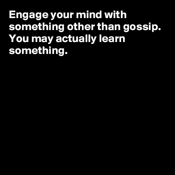 Engage your mind with something other than gossip.  You may actually learn something.