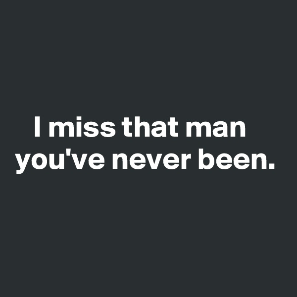 I miss that man you've never been.