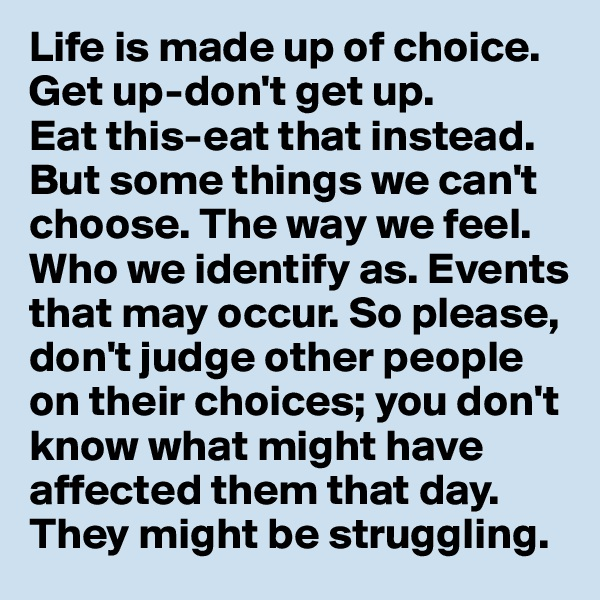 Life is made up of choice.  Get up-don't get up.  Eat this-eat that instead. But some things we can't choose. The way we feel.  Who we identify as. Events that may occur. So please, don't judge other people on their choices; you don't know what might have affected them that day. They might be struggling.