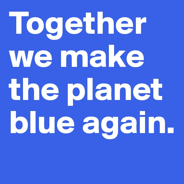 Together we make the planet blue again.