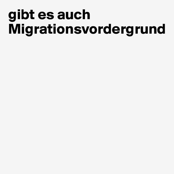 gibt es auch Migrationsvordergrund