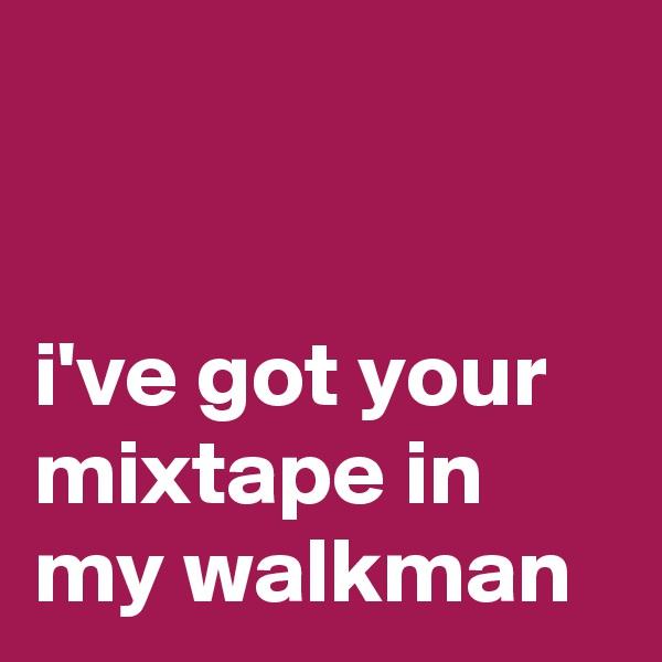 i've got your mixtape in my walkman