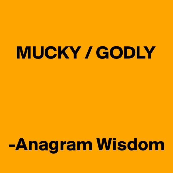 MUCKY / GODLY      -Anagram Wisdom