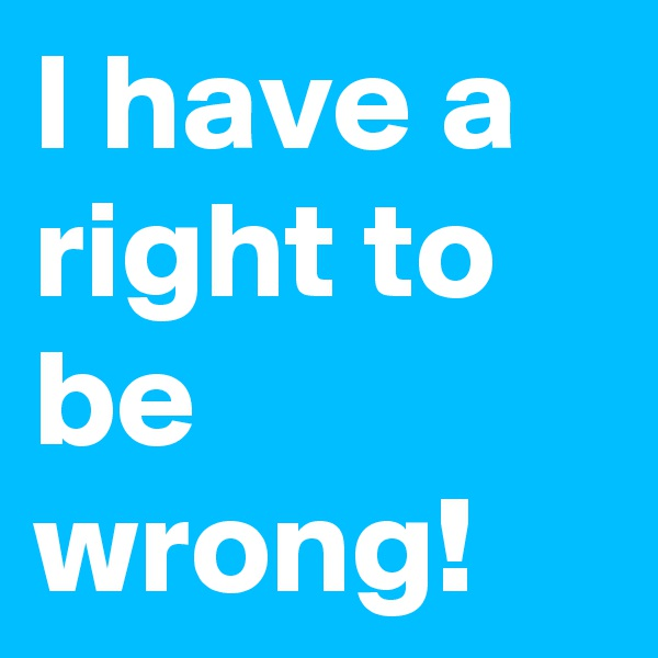 I have a right to be wrong!