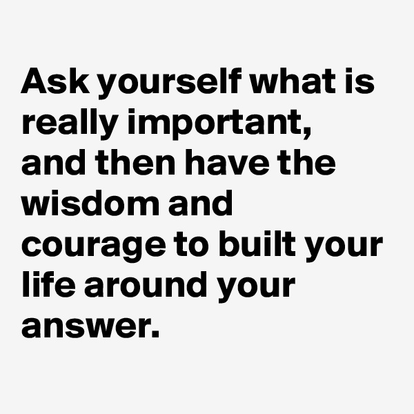 Ask yourself what is really important,  and then have the wisdom and courage to built your life around your answer.