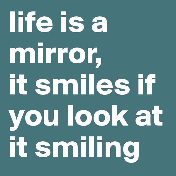 life is a mirror, it smiles if you look at it smiling