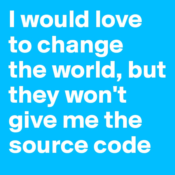 I would love to change the world, but they won't give me the source code