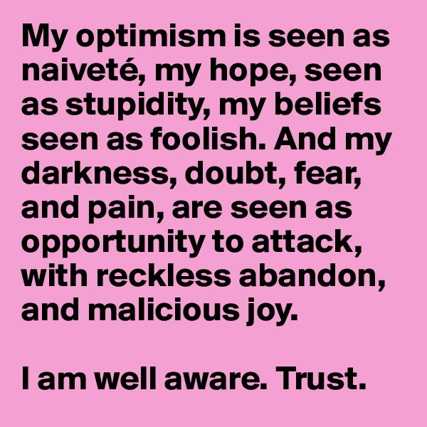 My optimism is seen as naiveté, my hope, seen as stupidity, my beliefs seen as foolish. And my darkness, doubt, fear, and pain, are seen as opportunity to attack, with reckless abandon, and malicious joy.  I am well aware. Trust.