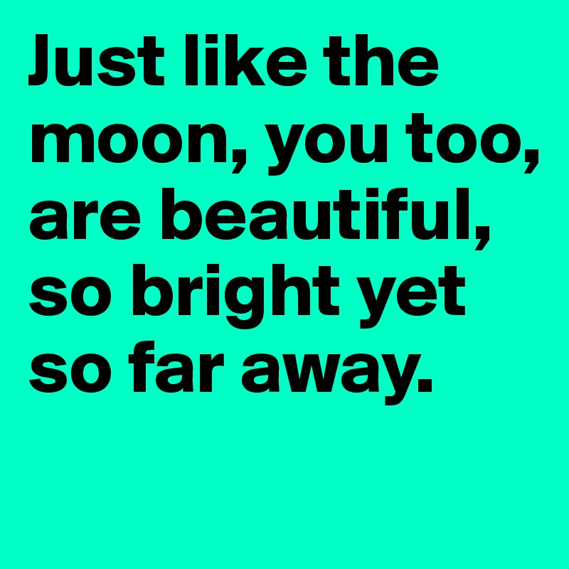 Just like the moon, you too,  are beautiful,  so bright yet  so far away.
