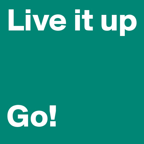 Live it up   Go!