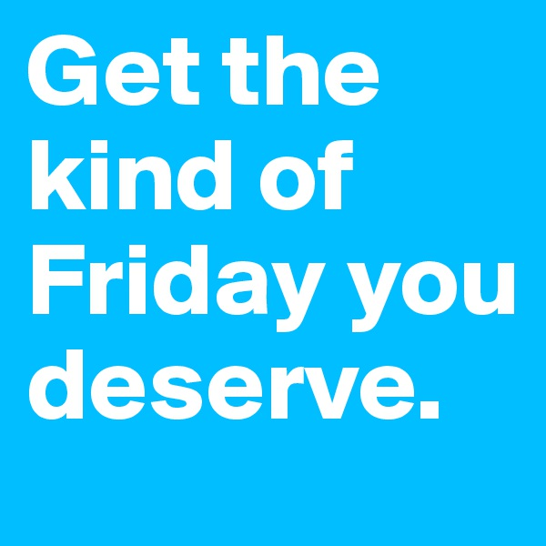 Get the kind of Friday you deserve.