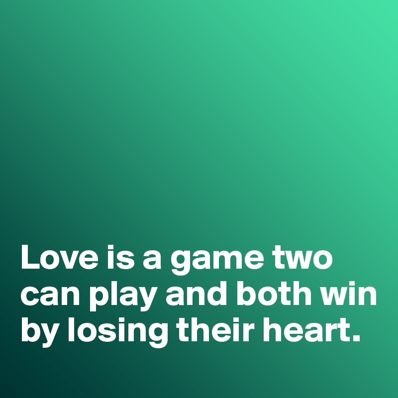 Love is a game two can play and both win by losing their heart.