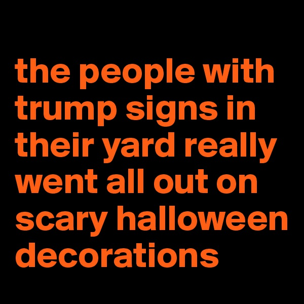 the people with trump signs in their yard really went all out on scary halloween decorations
