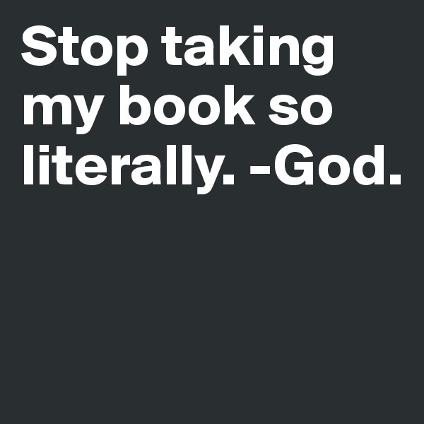 Stop taking my book so literally. -God.