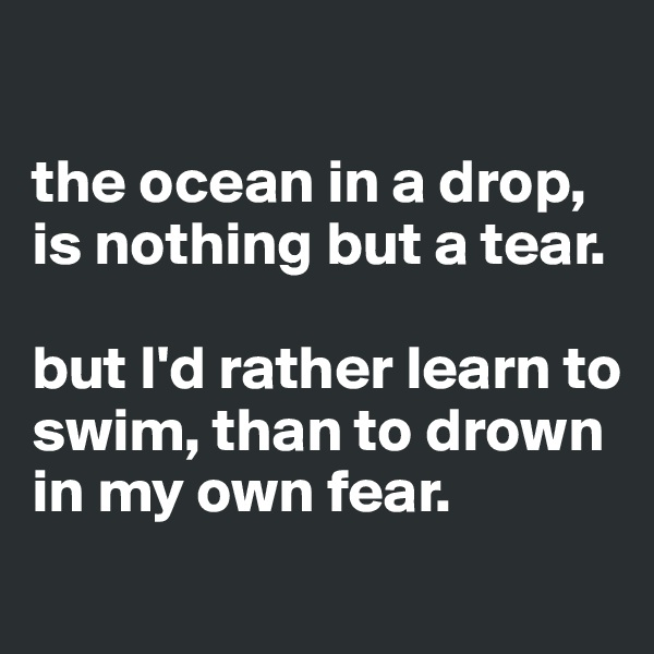 the ocean in a drop, is nothing but a tear.   but I'd rather learn to swim, than to drown in my own fear.