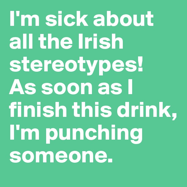 I'm sick about all the Irish stereotypes!  As soon as I finish this drink, I'm punching someone.