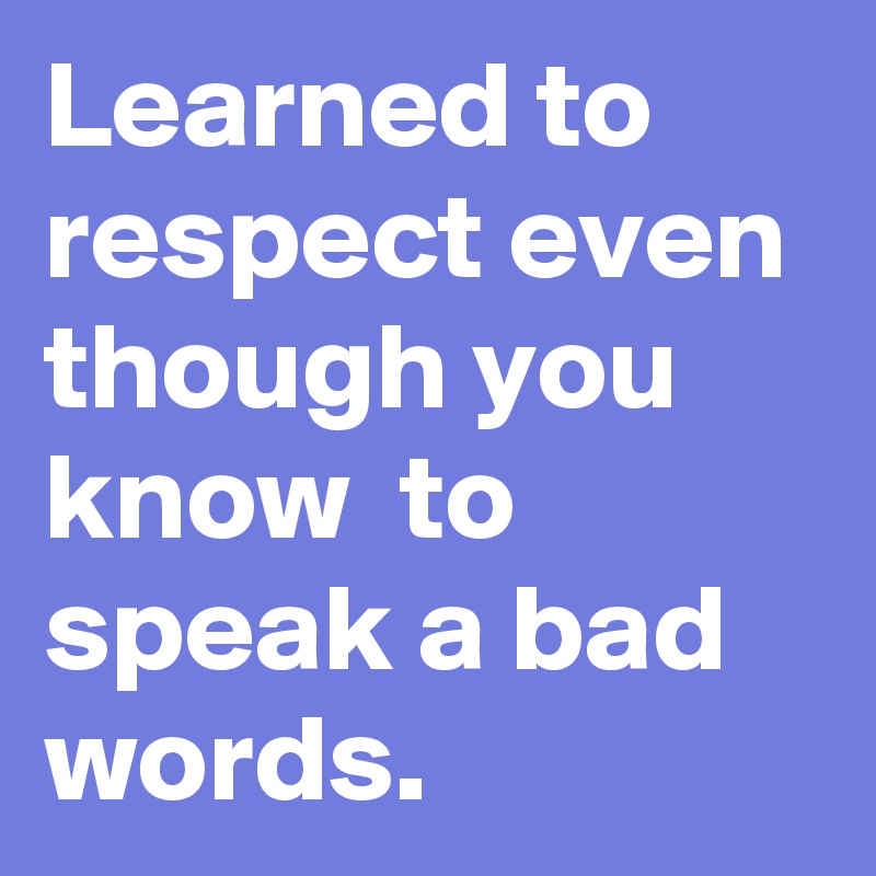 Learned to respect even though you know to speak a bad words