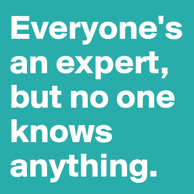 Everyone's an expert, but no one knows anything.