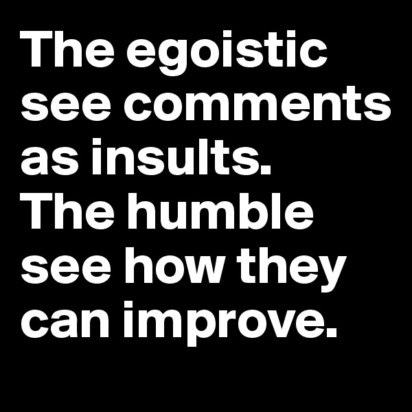 The egoistic see comments as insults.  The humble see how they can improve.