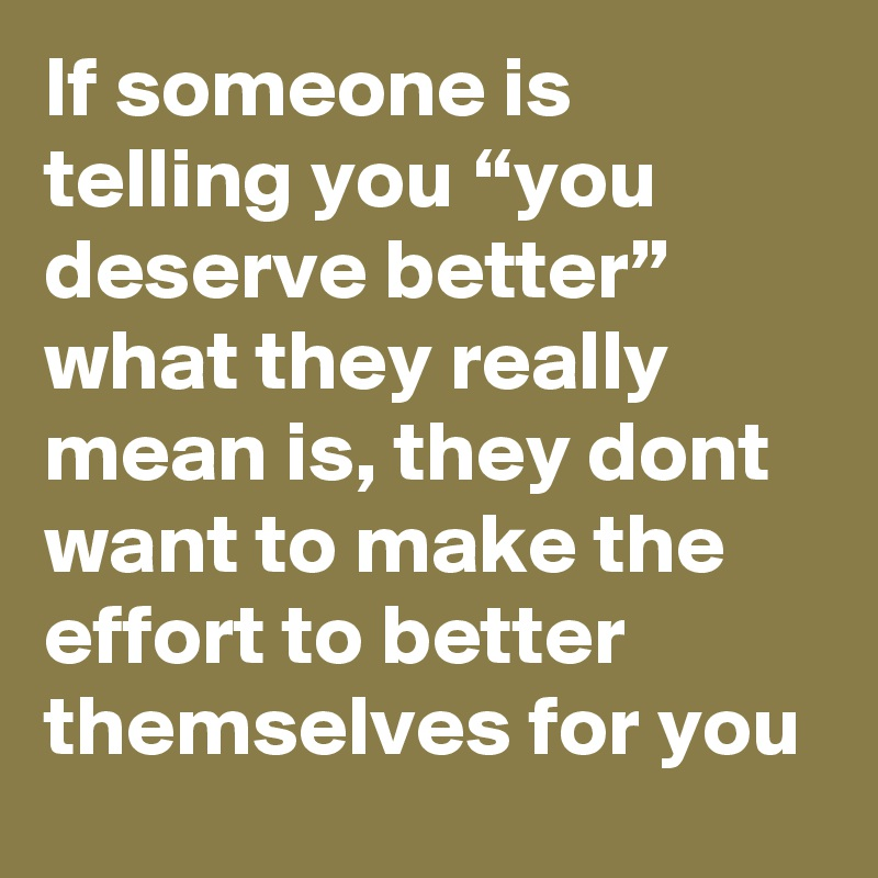 """If someone is telling you """"you deserve better"""" what they really mean is, they dont want to make the effort to better themselves for you"""