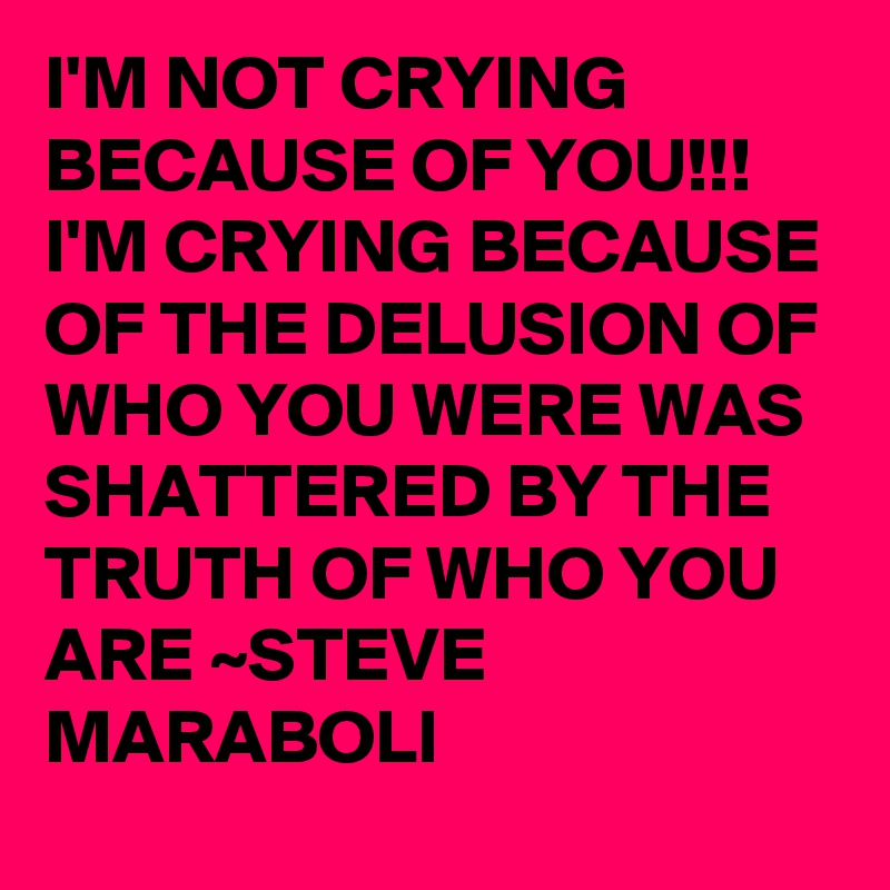I'M NOT CRYING BECAUSE OF YOU!!! I'M CRYING BECAUSE OF THE DELUSION OF WHO YOU WERE WAS SHATTERED BY THE TRUTH OF WHO YOU ARE ~STEVE MARABOLI