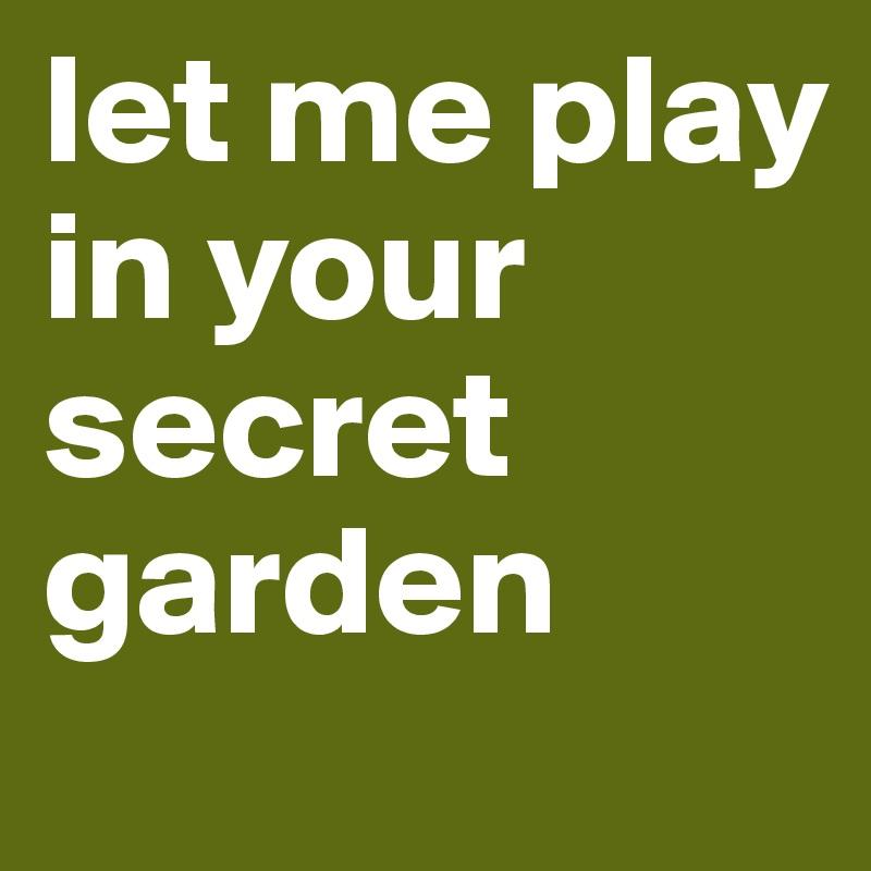 let me play in your secret garden