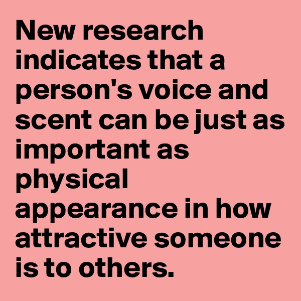 New research indicates that a person's voice and scent can be just as important as physical appearance in how attractive someone is to others.