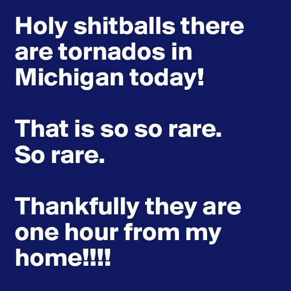 Holy shitballs there are tornados in Michigan today!  That is so so rare.  So rare.   Thankfully they are one hour from my home!!!!