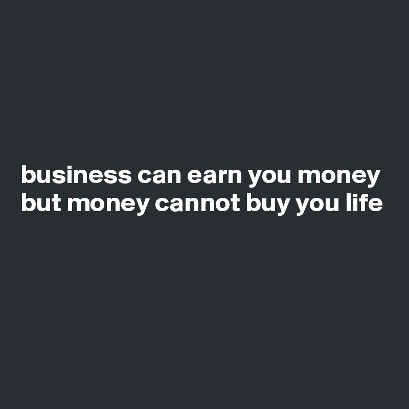 business can earn you money but money cannot buy you life