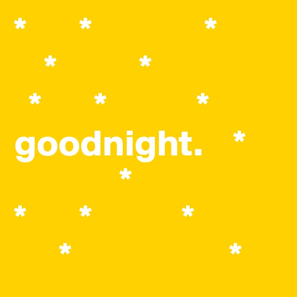 *       *               *     *           *                           *       *            * goodnight.    *               *      *       *            *       *                     *
