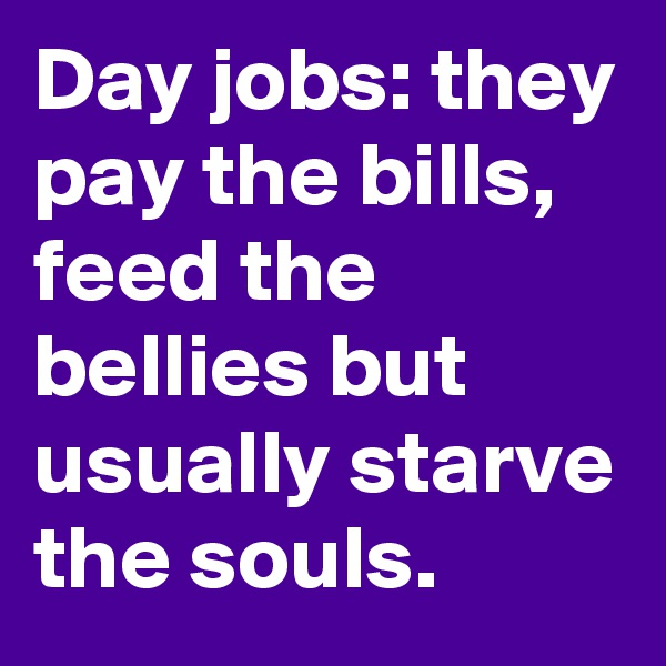 Day jobs: they pay the bills, feed the bellies but usually starve the souls.